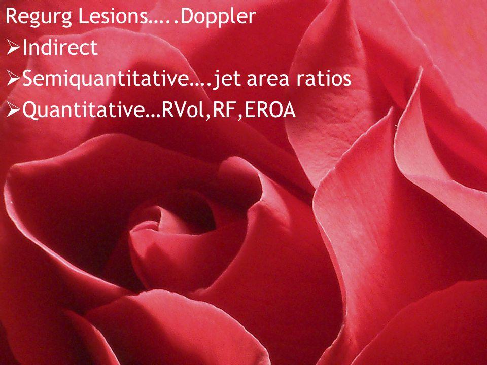 Regurg Lesions…..Doppler  Indirect  Semiquantitative….jet area ratios  Quantitative…RVol,RF,EROA