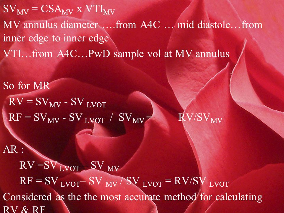 SV MV = CSA MV x VTI MV MV annulus diameter ….from A4C … mid diastole…from inner edge to inner edge VTI…from A4C…PwD sample vol at MV annulus So for MR RV = SV MV - SV LVOT RF = SV MV - SV LVOT / SV MV = RV/SV MV AR : RV =SV LVOT – SV MV RF = SV LVOT – SV MV / SV LVOT = RV/SV LVOT Considered as the the most accurate method for calculating RV & RF