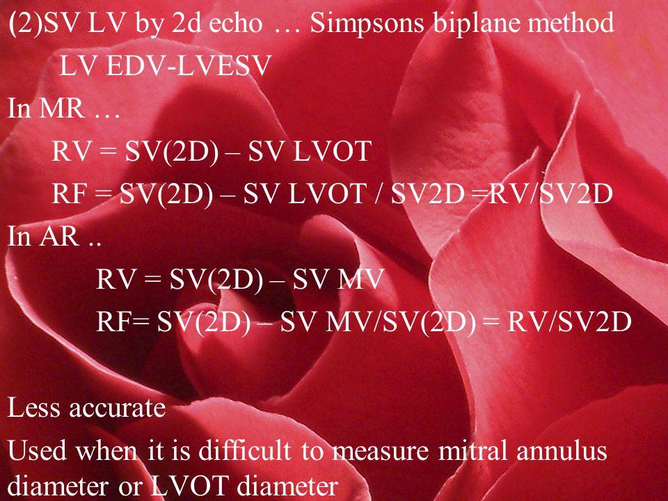 ( 2)SV LV by 2d echo … Simpsons biplane method LV EDV-LVESV In MR … RV = SV(2D) – SV LVOT RF = SV(2D) – SV LVOT / SV2D =RV/SV2D In AR..