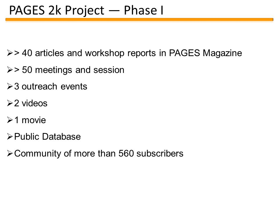 PAGES 2k Project — Phase I  > 40 articles and workshop reports in PAGES Magazine  > 50 meetings and session  3 outreach events  2 videos  1 movie  Public Database  Community of more than 560 subscribers