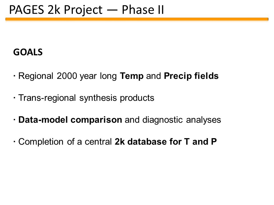 PAGES 2k Project — Phase II GOALS · Regional 2000 year long Temp and Precip fields · Trans-regional synthesis products · Data-model comparison and diagnostic analyses · Completion of a central 2k database for T and P