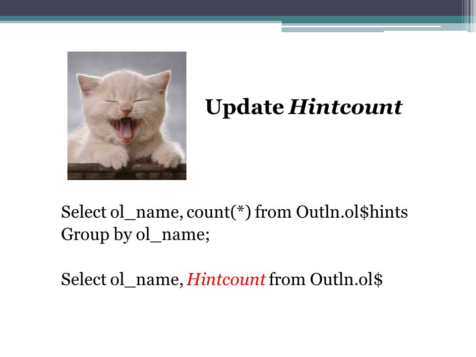 Update Hintcount Select ol_name, count(*) from Outln.ol$hints Group by ol_name; Select ol_name, Hintcount from Outln.ol$