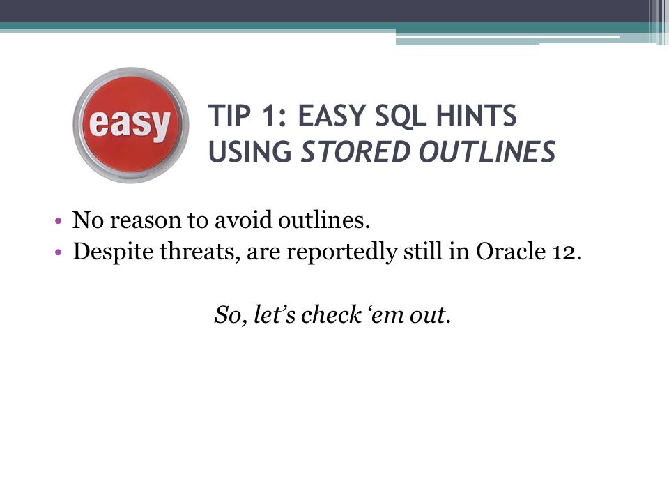 TIP 1: EASY SQL HINTS USING STORED OUTLINES No reason to avoid outlines. Despite threats, are reportedly still in Oracle 12. So, let's check 'em out.