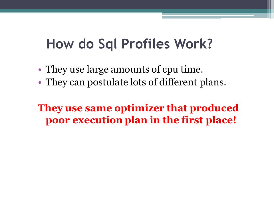 How do Sql Profiles Work? They use large amounts of cpu time. They can postulate lots of different plans. They use same optimizer that produced poor e