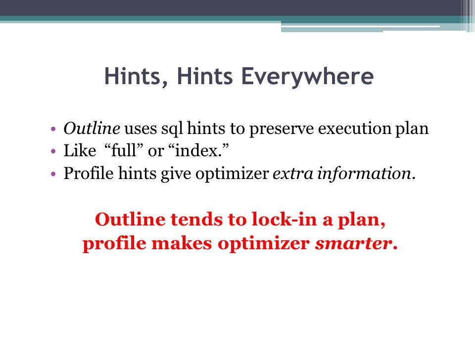 "Hints, Hints Everywhere Outline uses sql hints to preserve execution plan Like ""full"" or ""index."" Profile hints give optimizer extra information. Outl"