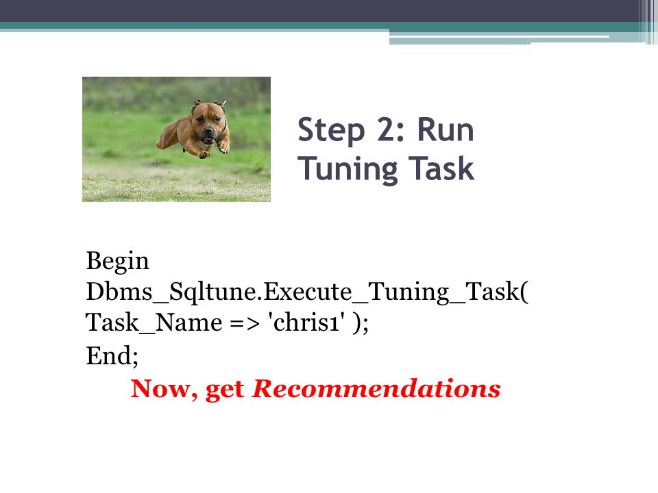 Step 2: Run Tuning Task Begin Dbms_Sqltune.Execute_Tuning_Task( Task_Name => 'chris1' ); End; Now, get Recommendations