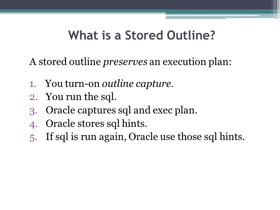 A stored outline preserves an execution plan: 1.You turn-on outline capture. 2. You run the sql. 3. Oracle captures sql and exec plan. 4. Oracle store