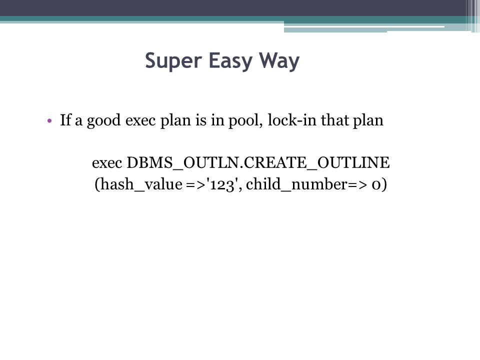 If a good exec plan is in pool, lock-in that plan exec DBMS_OUTLN.CREATE_OUTLINE (hash_value =>'123', child_number=> 0) Super Easy Way