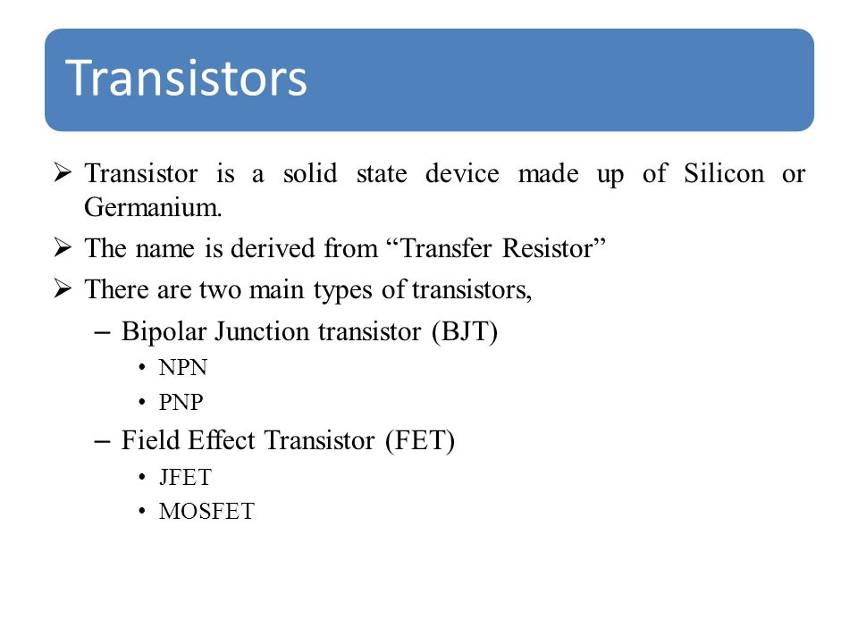 Transistors  Transistor is a solid state device made up of Silicon or Germanium.