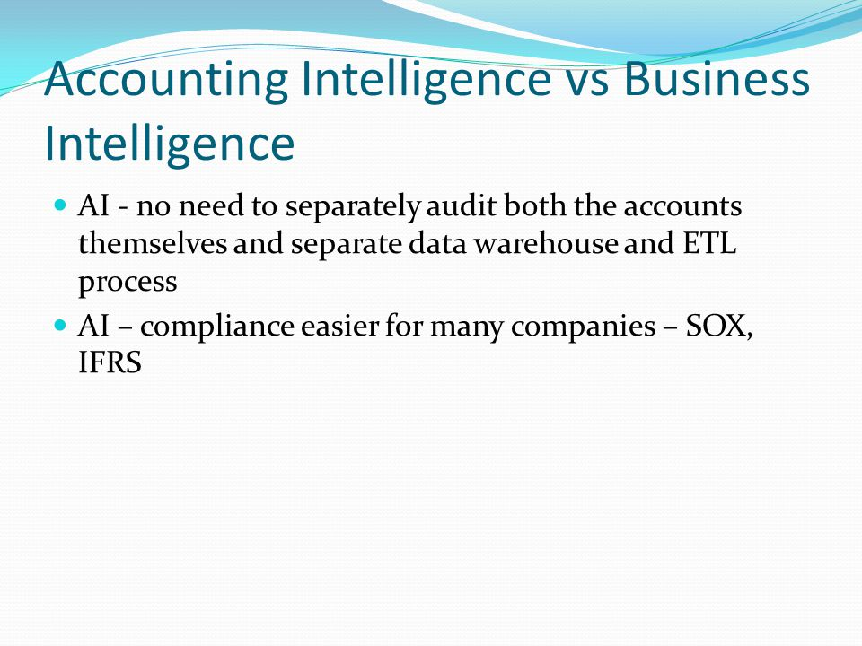 Accounting Intelligence vs Business Intelligence AI - no need to separately audit both the accounts themselves and separate data warehouse and ETL process AI – compliance easier for many companies – SOX, IFRS