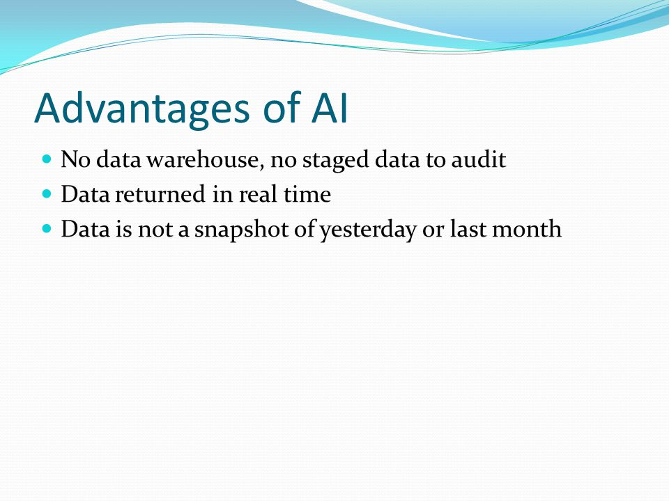 Advantages of AI No data warehouse, no staged data to audit Data returned in real time Data is not a snapshot of yesterday or last month