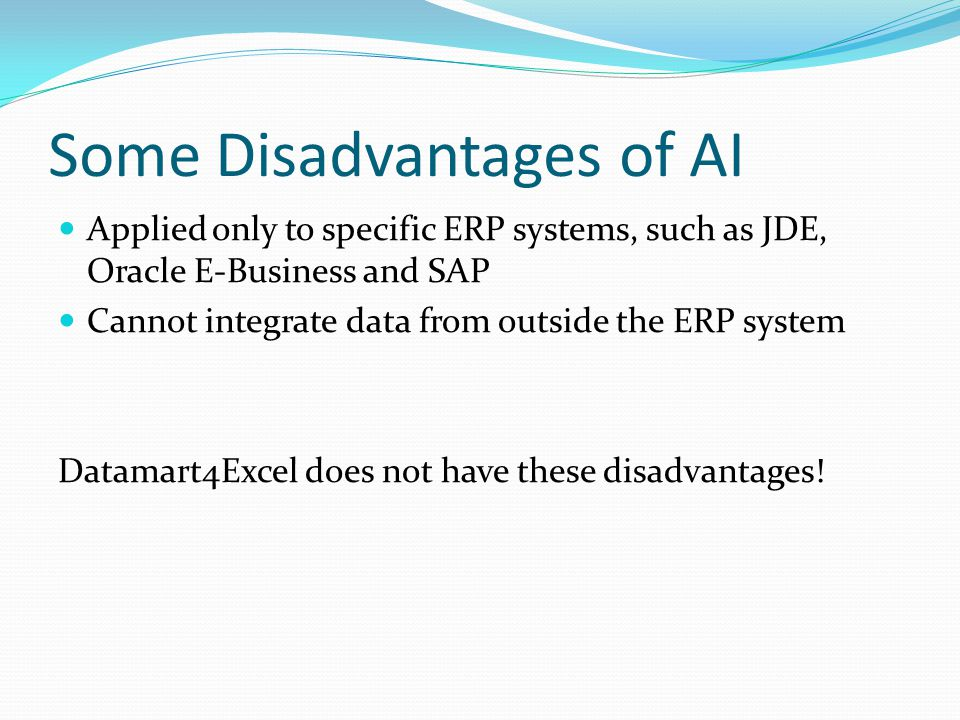 Some Disadvantages of AI Applied only to specific ERP systems, such as JDE, Oracle E-Business and SAP Cannot integrate data from outside the ERP system Datamart4Excel does not have these disadvantages!