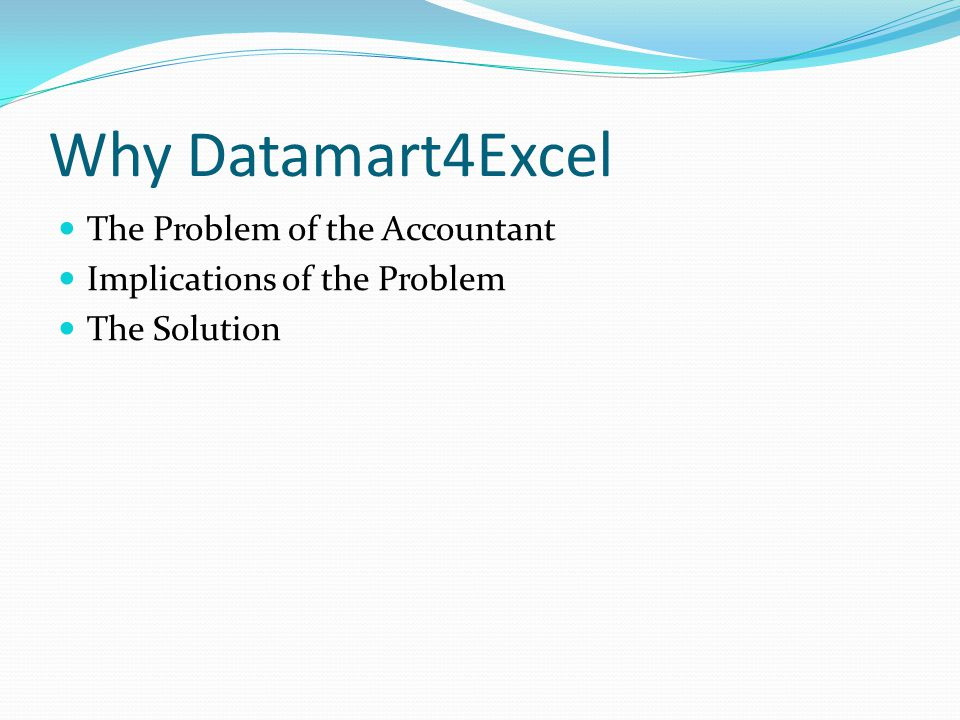 Why Datamart4Excel The Problem of the Accountant Implications of the Problem The Solution