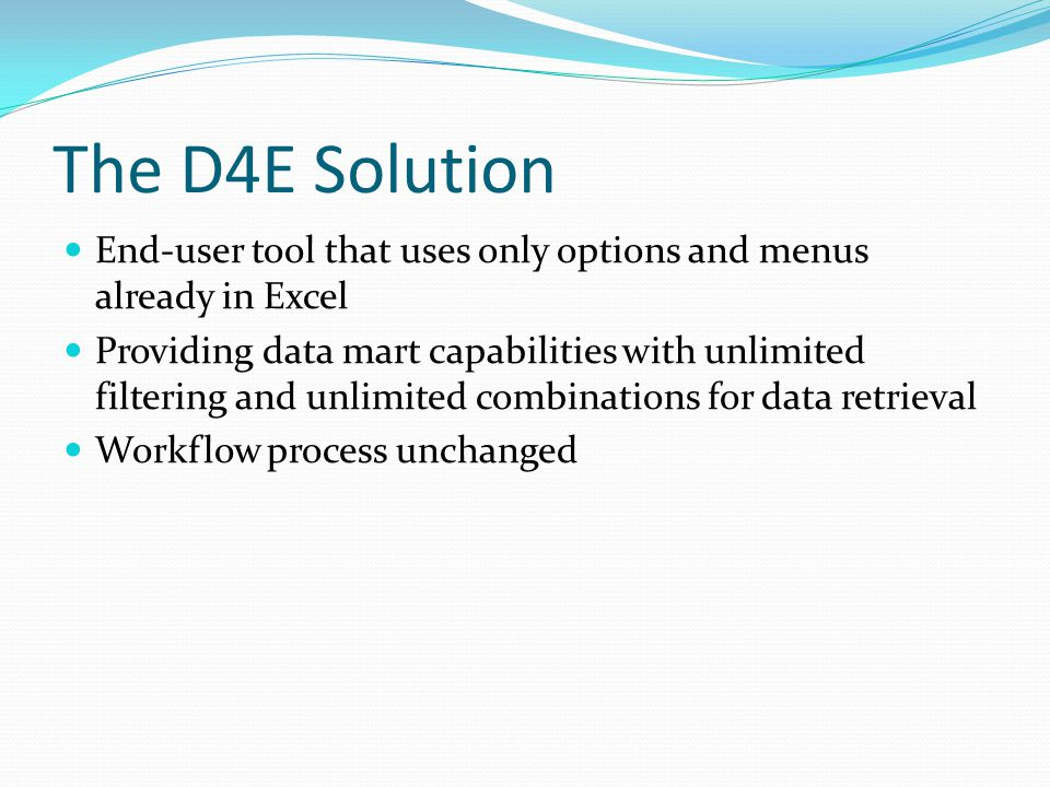 The D4E Solution End-user tool that uses only options and menus already in Excel Providing data mart capabilities with unlimited filtering and unlimited combinations for data retrieval Workflow process unchanged