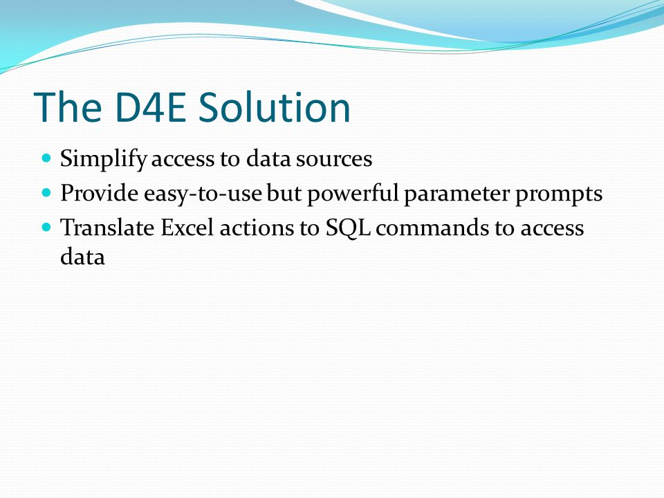 The D4E Solution Simplify access to data sources Provide easy-to-use but powerful parameter prompts Translate Excel actions to SQL commands to access data