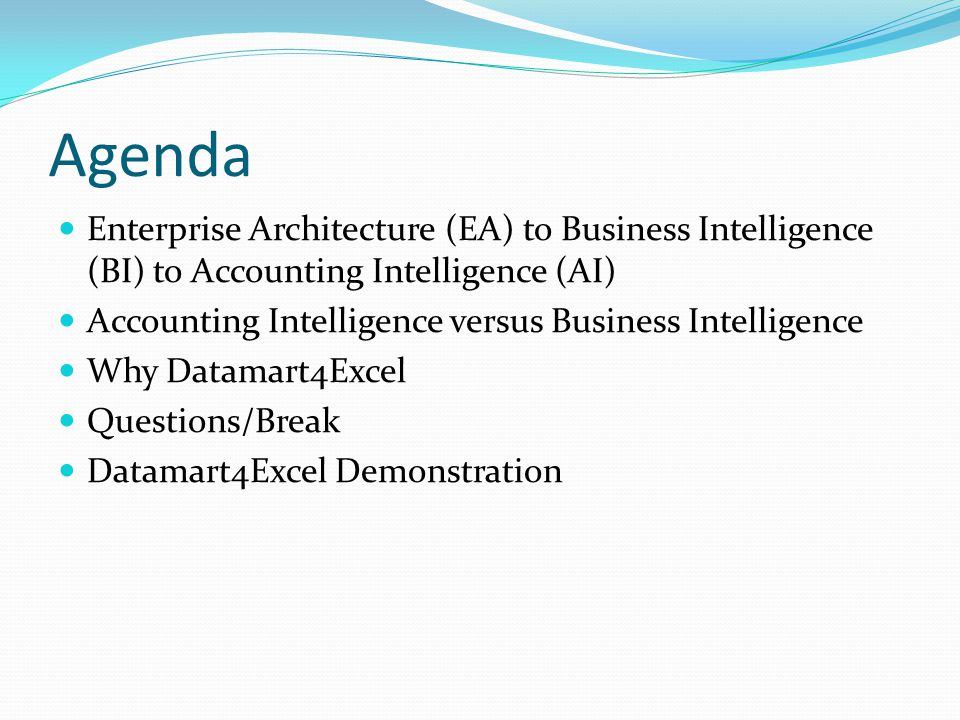 Agenda Enterprise Architecture (EA) to Business Intelligence (BI) to Accounting Intelligence (AI) Accounting Intelligence versus Business Intelligence Why Datamart4Excel Questions/Break Datamart4Excel Demonstration