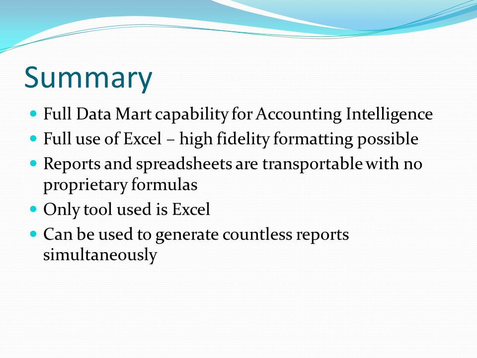 Summary Full Data Mart capability for Accounting Intelligence Full use of Excel – high fidelity formatting possible Reports and spreadsheets are transportable with no proprietary formulas Only tool used is Excel Can be used to generate countless reports simultaneously
