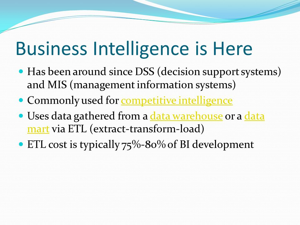 Business Intelligence is Here Has been around since DSS (decision support systems) and MIS (management information systems) Commonly used for competitive intelligencecompetitive intelligence Uses data gathered from a data warehouse or a data mart via ETL (extract-transform-load)data warehousedata mart ETL cost is typically 75%-80% of BI development