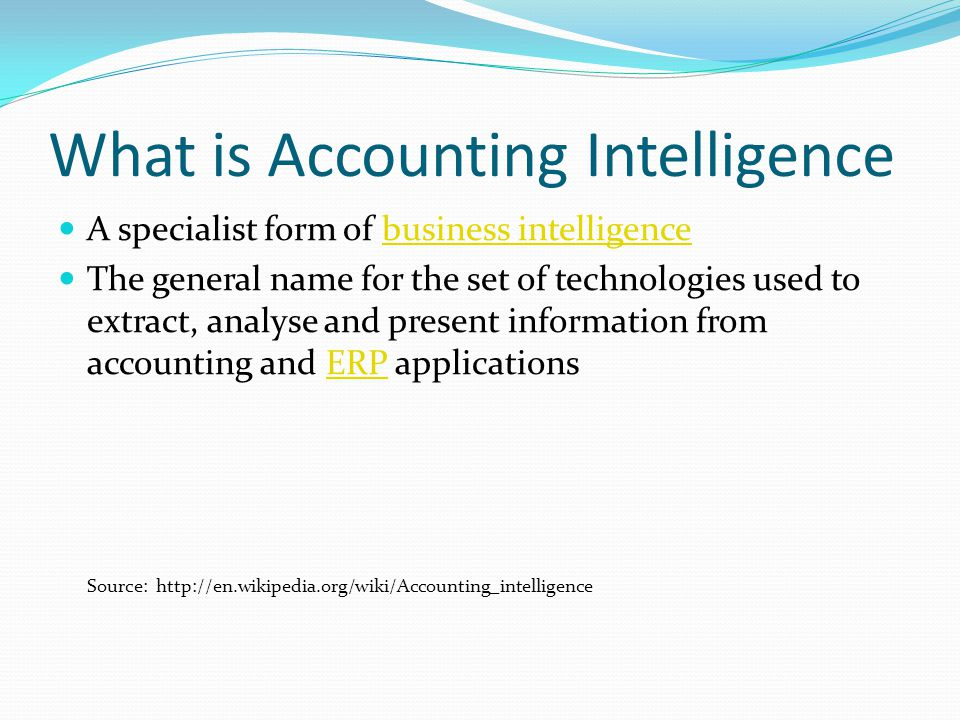 What is Accounting Intelligence A specialist form of business intelligencebusiness intelligence The general name for the set of technologies used to extract, analyse and present information from accounting and ERP applicationsERP Source: http://en.wikipedia.org/wiki/Accounting_intelligence
