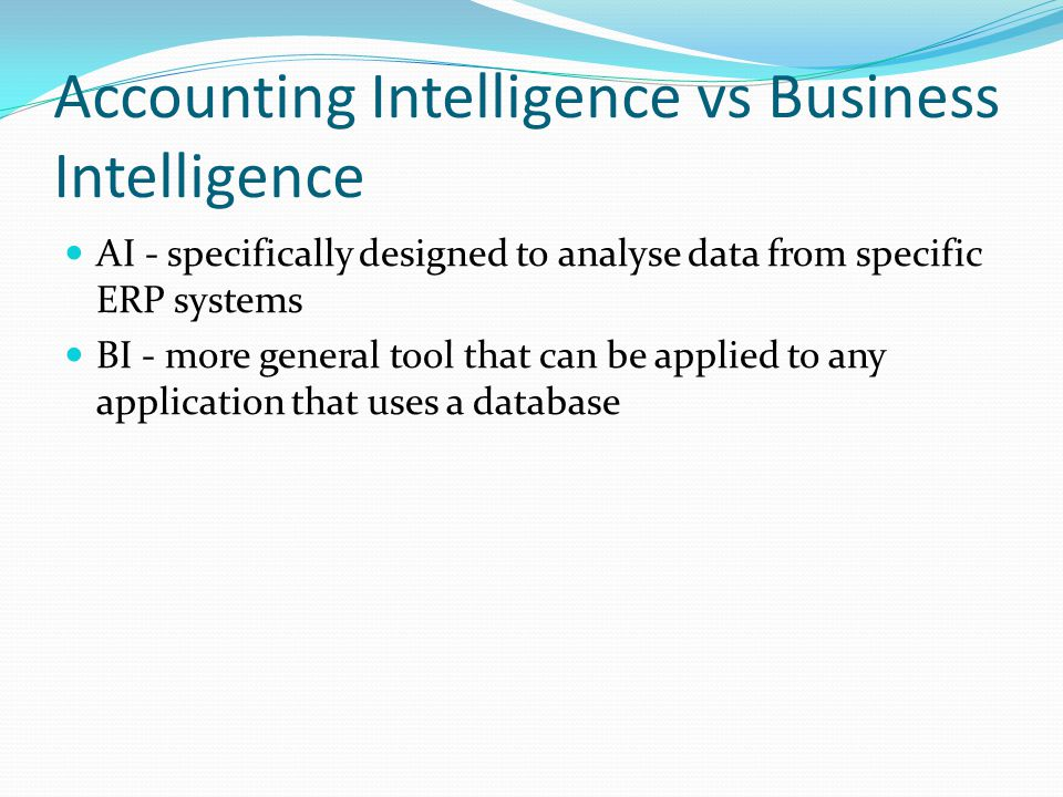 Accounting Intelligence vs Business Intelligence AI - specifically designed to analyse data from specific ERP systems BI - more general tool that can be applied to any application that uses a database