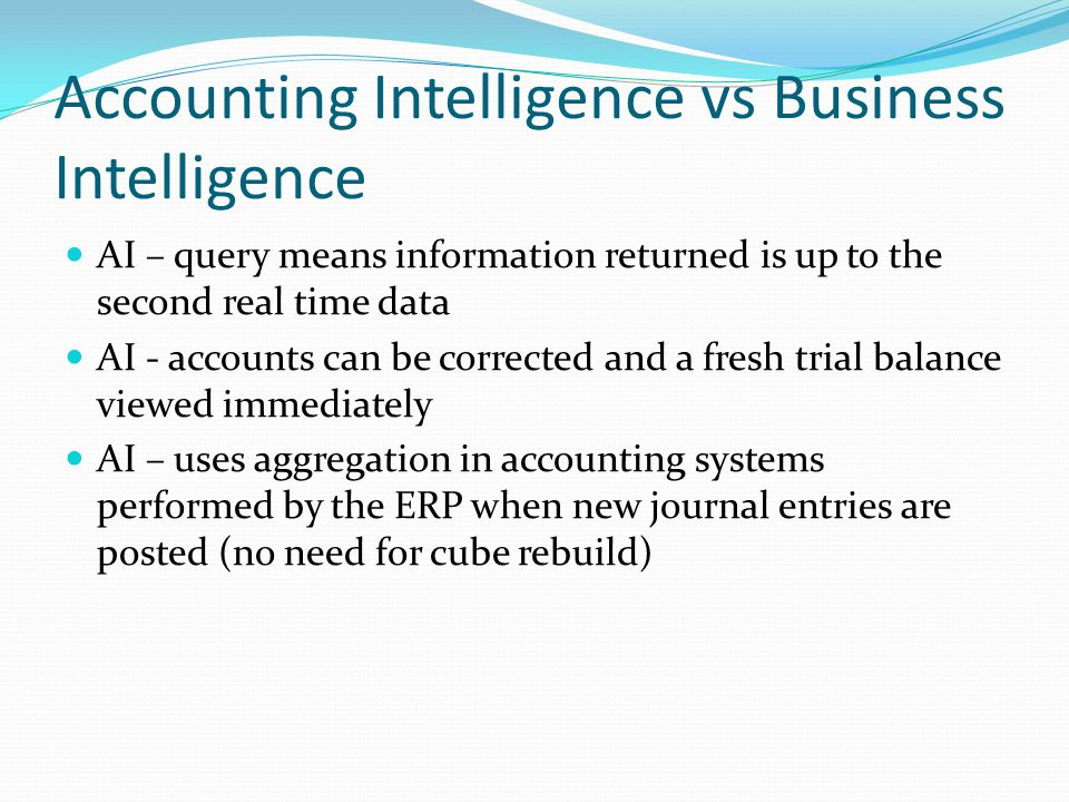 Accounting Intelligence vs Business Intelligence AI – query means information returned is up to the second real time data AI - accounts can be corrected and a fresh trial balance viewed immediately AI – uses aggregation in accounting systems performed by the ERP when new journal entries are posted (no need for cube rebuild)