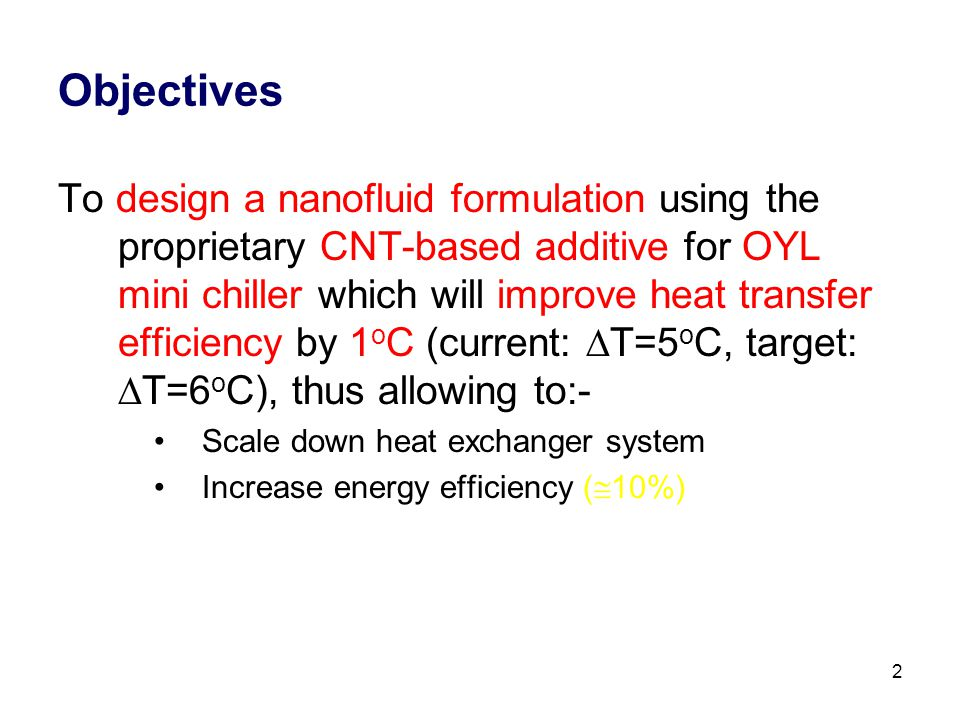 2 Objectives To design a nanofluid formulation using the proprietary CNT-based additive for OYL mini chiller which will improve heat transfer efficiency by 1 o C (current:  T=5 o C, target:  T=6 o C), thus allowing to:- Scale down heat exchanger system Increase energy efficiency (  10%)