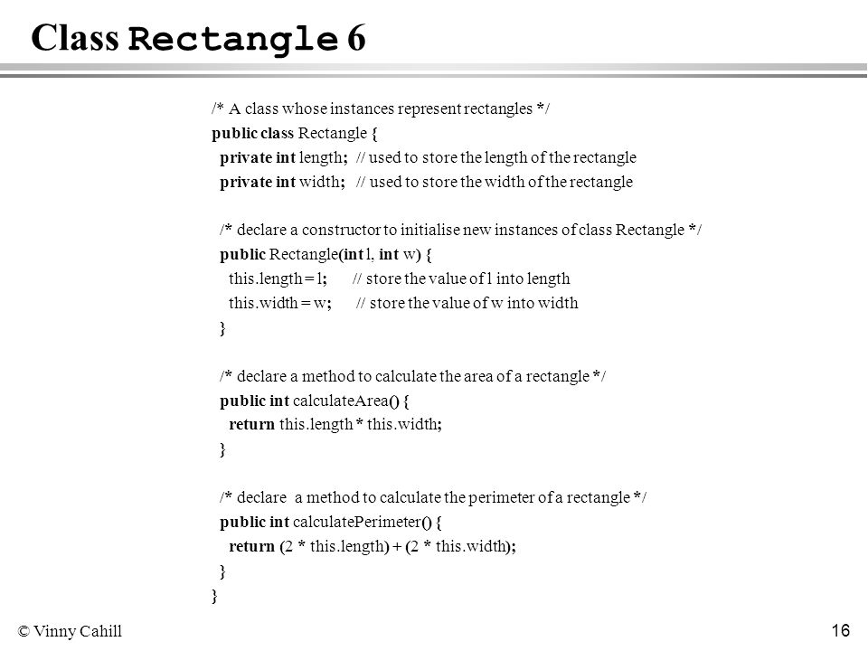© Vinny Cahill 16 Class Rectangle 6 /* A class whose instances represent rectangles */ public class Rectangle { private int length; // used to store the length of the rectangle private int width; // used to store the width of the rectangle /* declare a constructor to initialise new instances of class Rectangle */ public Rectangle(int l, int w) { this.length = l; // store the value of l into length this.width = w; // store the value of w into width } /* declare a method to calculate the area of a rectangle */ public int calculateArea() { return this.length * this.width; } /* declare a method to calculate the perimeter of a rectangle */ public int calculatePerimeter() { return (2 * this.length) + (2 * this.width); }