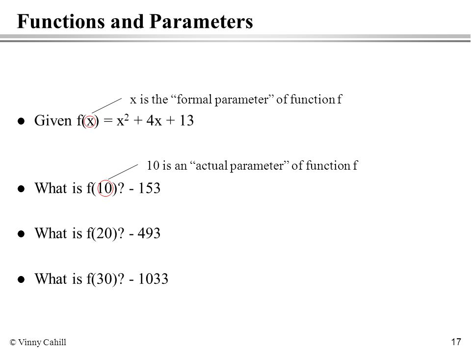© Vinny Cahill 17 Functions and Parameters l Given f(x) = x 2 + 4x + 13 l What is f(10).