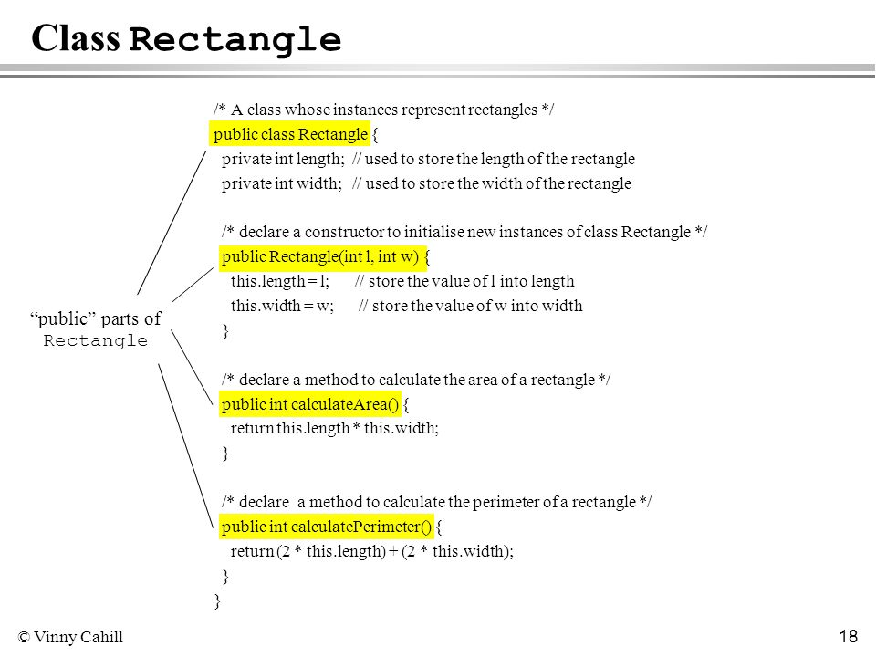 © Vinny Cahill 18 Class Rectangle /* A class whose instances represent rectangles */ public class Rectangle { private int length; // used to store the length of the rectangle private int width; // used to store the width of the rectangle /* declare a constructor to initialise new instances of class Rectangle */ public Rectangle(int l, int w) { this.length = l; // store the value of l into length this.width = w; // store the value of w into width } /* declare a method to calculate the area of a rectangle */ public int calculateArea() { return this.length * this.width; } /* declare a method to calculate the perimeter of a rectangle */ public int calculatePerimeter() { return (2 * this.length) + (2 * this.width); } public parts of Rectangle