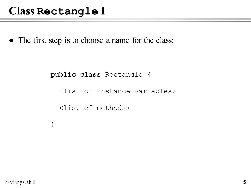© Vinny Cahill 5 Class Rectangle 1 l The first step is to choose a name for the class: public class Rectangle { }