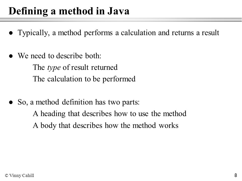 © Vinny Cahill 8 Defining a method in Java l Typically, a method performs a calculation and returns a result l We need to describe both: The type of result returned The calculation to be performed l So, a method definition has two parts: A heading that describes how to use the method A body that describes how the method works