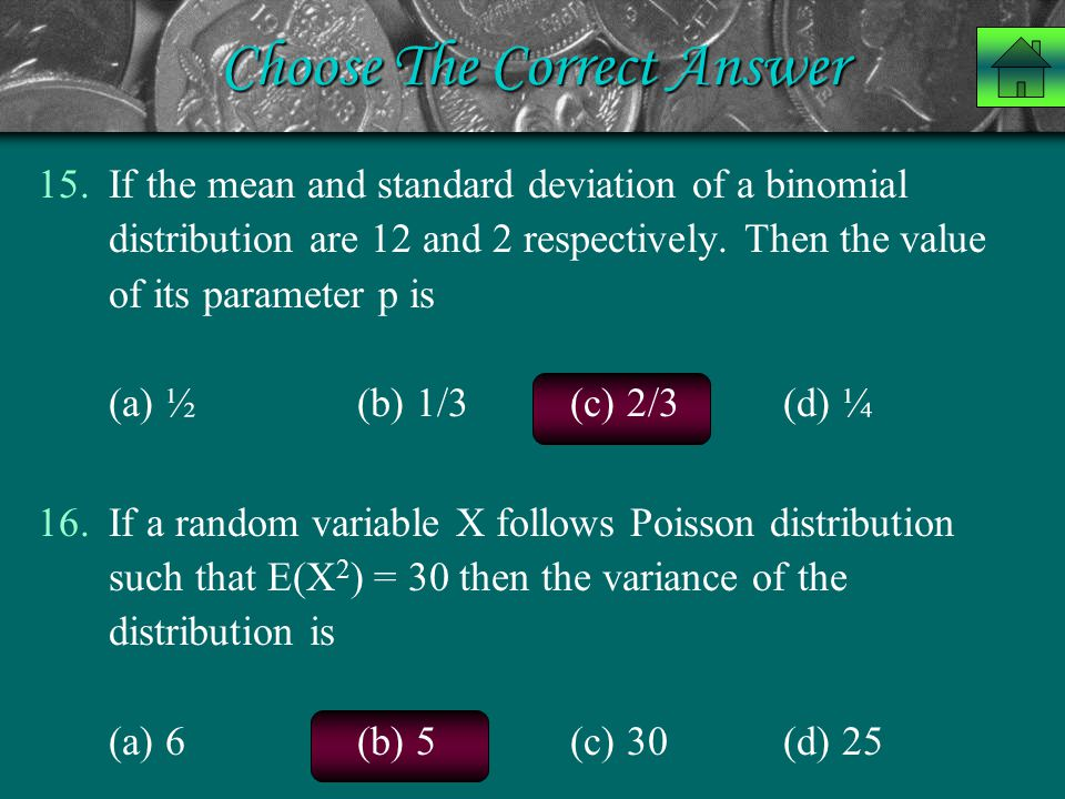 Choose The Correct Answer 15.If the mean and standard deviation of a binomial distribution are 12 and 2 respectively. Then the value of its parameter