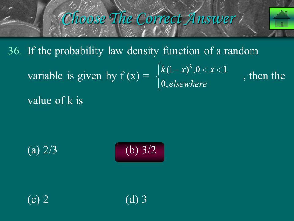 Choose The Correct Answer 36.If the probability law density function of a random variable is given by f (x) =, then the value of k is (a) 2/3 (b) 3/2