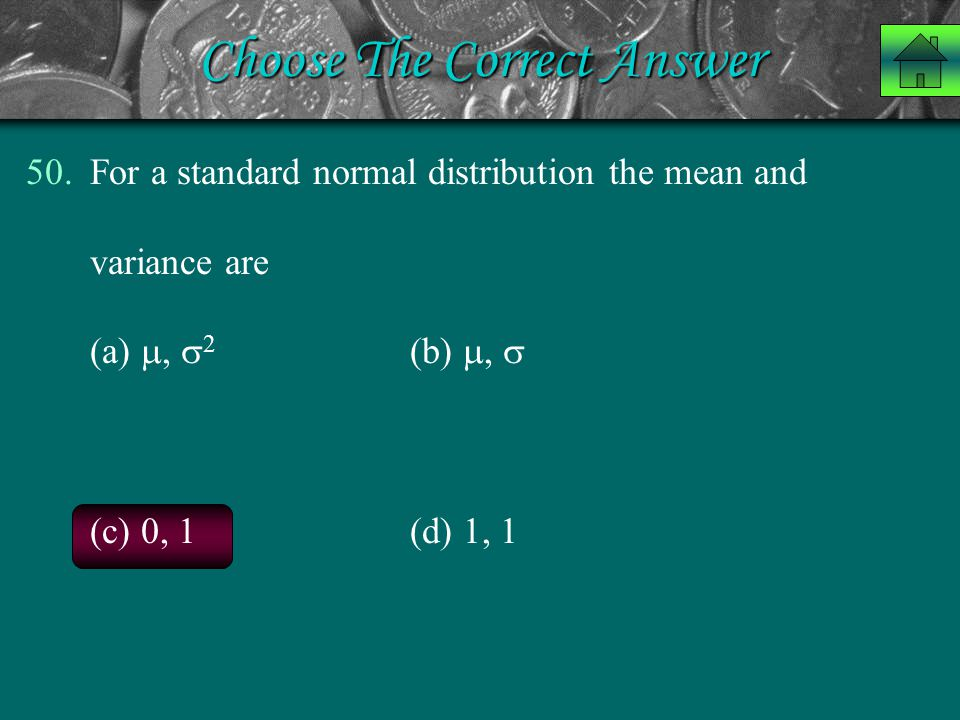 Choose The Correct Answer 50.For a standard normal distribution the mean and variance are (a) ,  2 (b) ,  (c) 0, 1 (d) 1, 1
