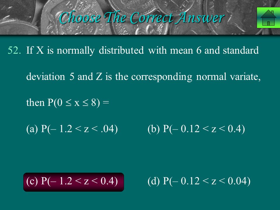 Choose The Correct Answer 52.If X is normally distributed with mean 6 and standard deviation 5 and Z is the corresponding normal variate, then P(0  x