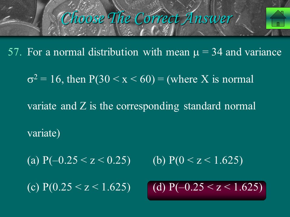 Choose The Correct Answer 57.For a normal distribution with mean  = 34 and variance  2 = 16, then P(30 < x < 60) = (where X is normal variate and Z