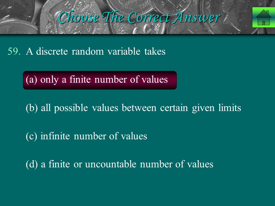 Choose The Correct Answer 59.A discrete random variable takes (a) only a finite number of values (b) all possible values between certain given limits