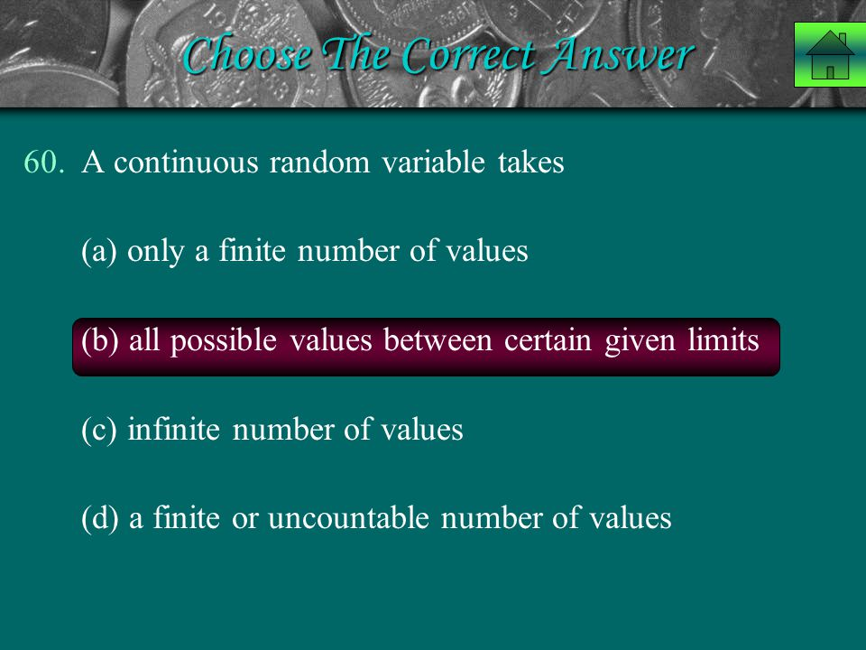 Choose The Correct Answer 60.A continuous random variable takes (a) only a finite number of values (b) all possible values between certain given limit