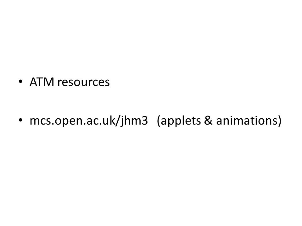 ATM resources mcs.open.ac.uk/jhm3 (applets & animations)