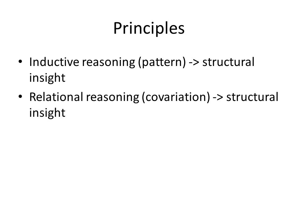 Principles Inductive reasoning (pattern) -> structural insight Relational reasoning (covariation) -> structural insight