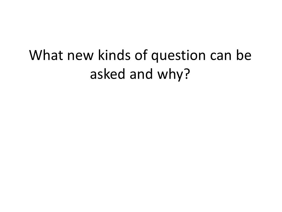What new kinds of question can be asked and why