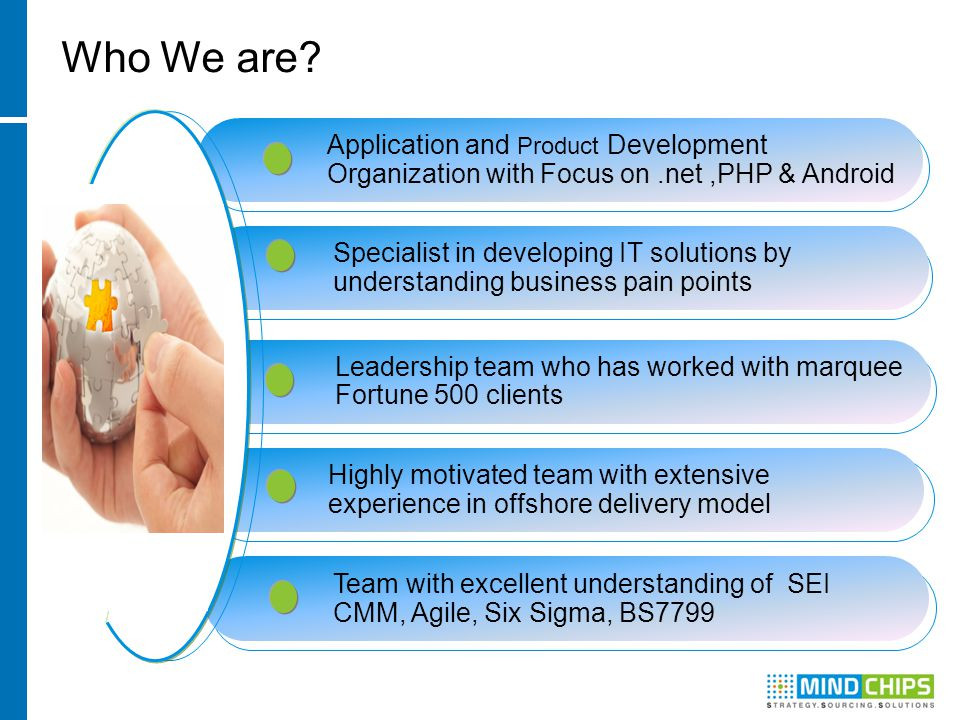 Application and Product Development Organization with Focus on.net,PHP & Android Specialist in developing IT solutions by understanding business pain points Leadership team who has worked with marquee Fortune 500 clients Highly motivated team with extensive experience in offshore delivery model Team with excellent understanding of SEI CMM, Agile, Six Sigma, BS7799 Who We are?