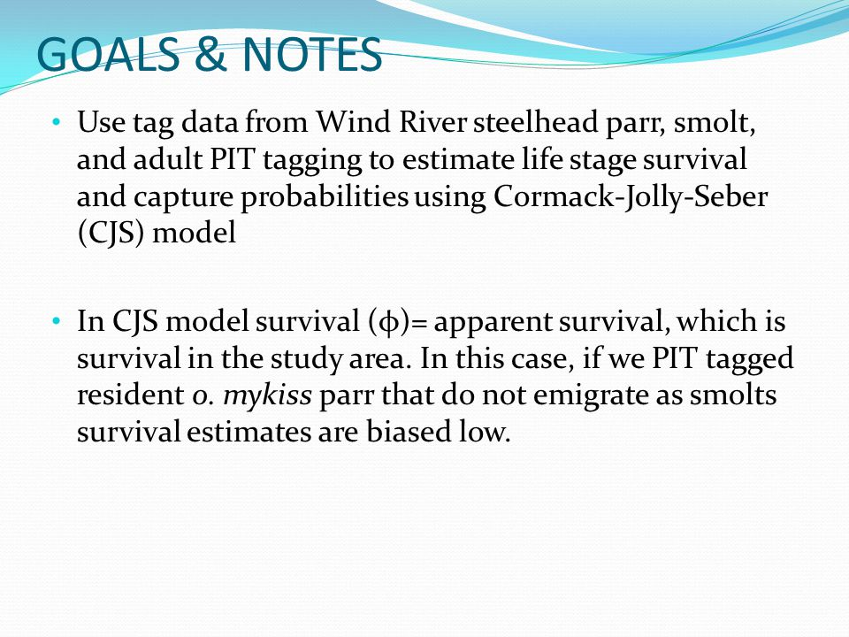 GOALS & NOTES Use tag data from Wind River steelhead parr, smolt, and adult PIT tagging to estimate life stage survival and capture probabilities using Cormack-Jolly-Seber (CJS) model In CJS model survival (φ)= apparent survival, which is survival in the study area.