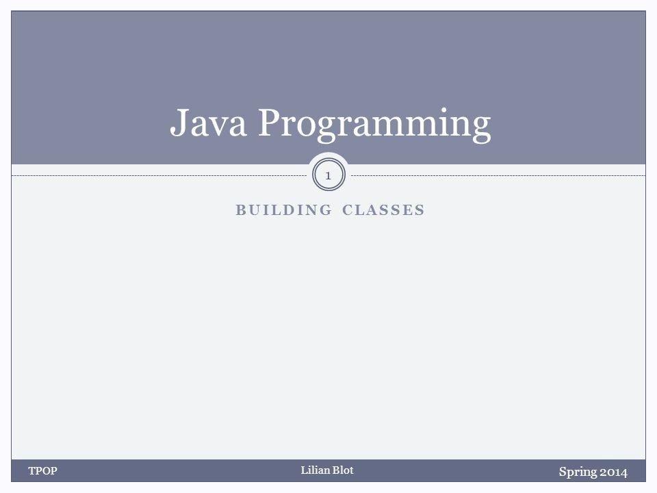 Lilian Blot BUILDING CLASSES Java Programming Spring 2014 TPOP 1