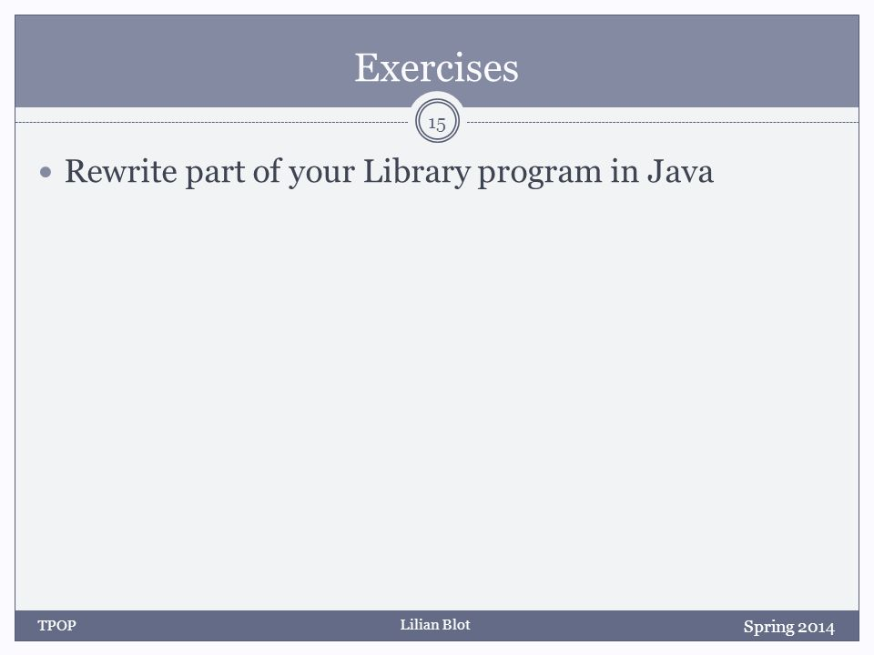 Lilian Blot Exercises Rewrite part of your Library program in Java Spring 2014 TPOP 15