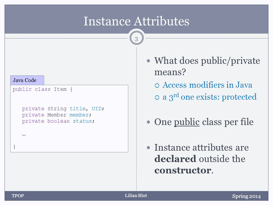 Lilian Blot Instance Attributes What does public/private means?  Access modifiers in Java  a 3 rd one exists: protected One public class per file In