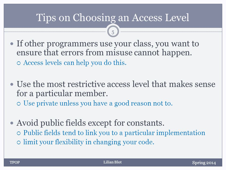 Lilian Blot Tips on Choosing an Access Level If other programmers use your class, you want to ensure that errors from misuse cannot happen.