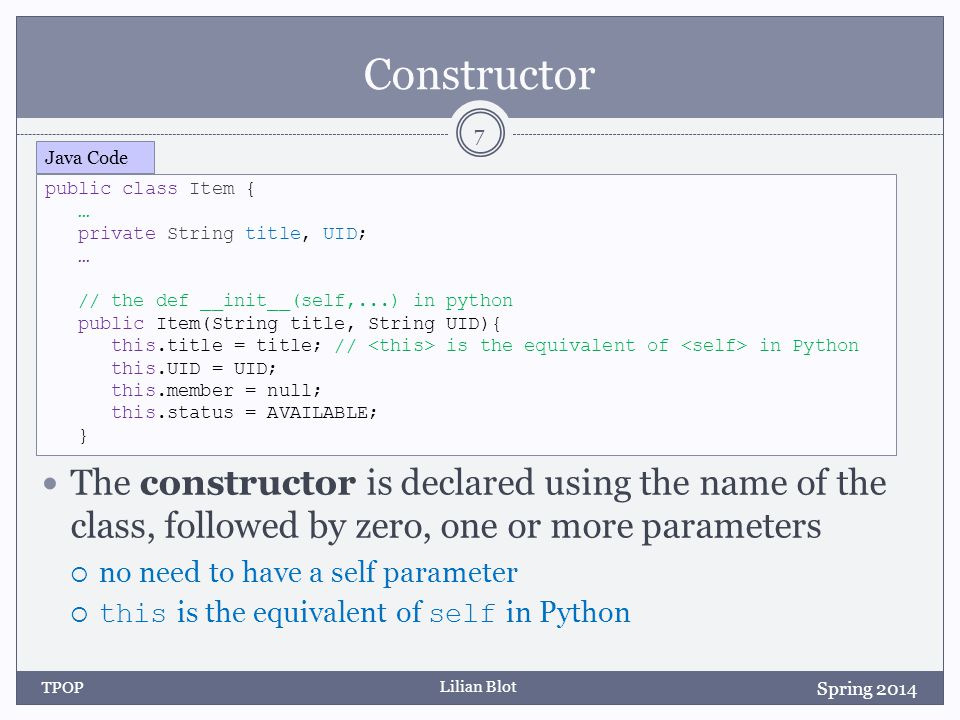 Lilian Blot Constructor The constructor is declared using the name of the class, followed by zero, one or more parameters  no need to have a self parameter  this is the equivalent of self in Python Spring 2014 TPOP 7 public class Item { … private String title, UID; … // the def __init__(self,...) in python public Item(String title, String UID){ this.title = title; // is the equivalent of in Python this.UID = UID; this.member = null; this.status = AVAILABLE; } Java Code