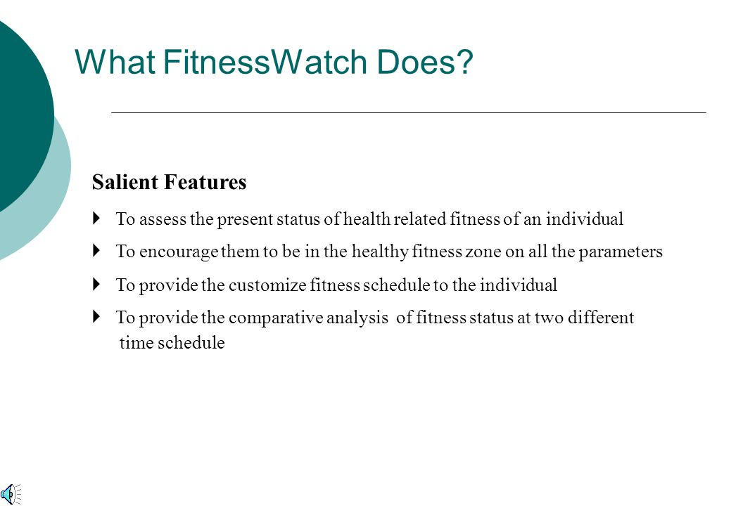 What FitnessWatch Does?  To assess the present status of health related fitness of an individual  To encourage them to be in the healthy fitness zon