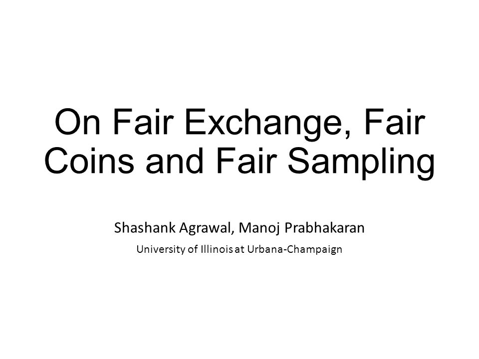 On Fair Exchange, Fair Coins and Fair Sampling Shashank Agrawal, Manoj Prabhakaran University of Illinois at Urbana-Champaign